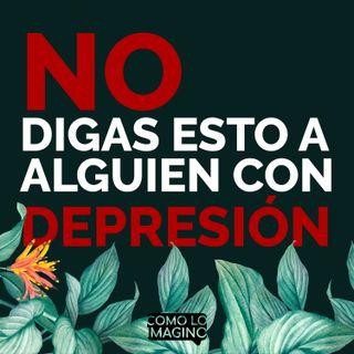 Ep7 - No digas esto a alguien con depresión