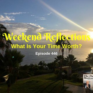 Weekend Reflections - What Is Your Time Worth? Episode #446