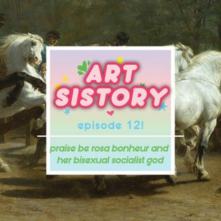 Ep 12: Praise Be Rosa Bonheur and her Bisexual Socialist God