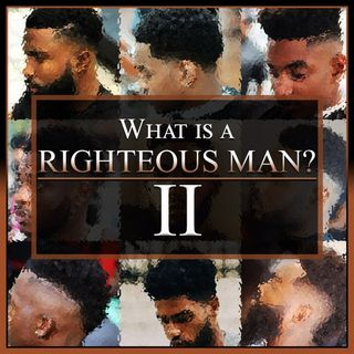 What Is A Righteous Man? Part 2