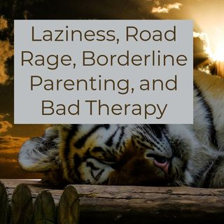 Laziness, Road Rage, Borderline Parenting, Bad Therapy