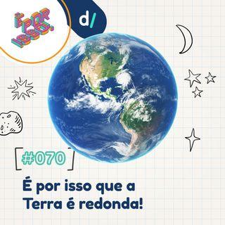 É Por Isso! #70 - É por isso que a Terra é redonda! 🌎