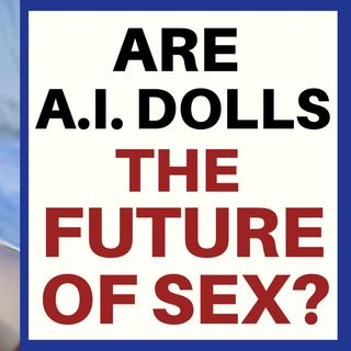 ARE A.I. DOLLS THE FUTURE OF SEX?