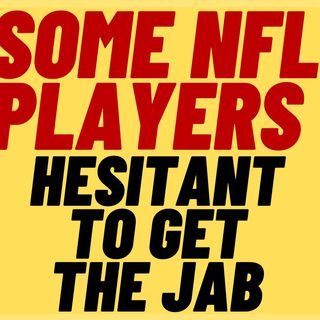 Some NFL PLAYERS Hesitant About Getting THE JAB