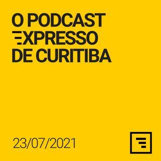 O Podcast Expresso de Curitiba - 23/JUL/21