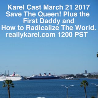 210317Karel Cast Tue March 21 Creating Extremists, First Daddy and Save the Queen