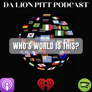 DA LION PITT PODCAST S2 E1 - WHO'S WORLD IS IT?
