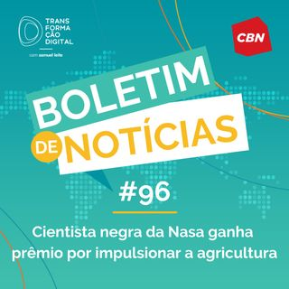 Transformação Digital CBN - Boletim de Notícias #96 - Cientista negra da Nasa ganha prêmio por impulsionar a agricultura