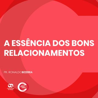 A ESSÊNCIA DOS BONS RELACIONAMENTOS // pr. Ronaldo Bezerra