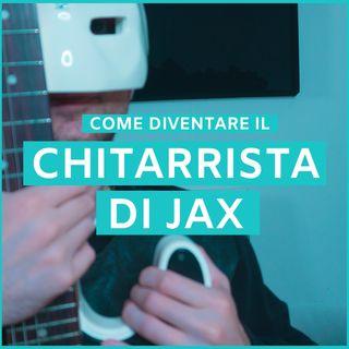 #24 - Come Diventare Il Chitarrista Di Jax