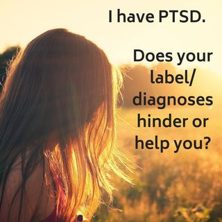 #19. I have PTSD.  Does Your Diagnosis/Label Hinder or Help You?