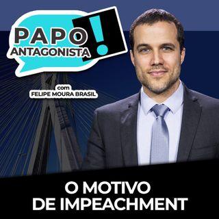 O MOTIVO DE IMPEACHMENT - Papo Antagonista com Felipe Moura Brasil e Crusoé