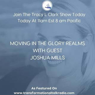 The Tracy L Clark Show: Live Your Extraordinary Life Radio: MOVING IN THE GLORY REALMS WITH GUEST JOSHUA MILLS