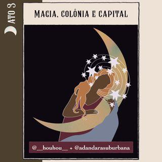 Ato 3 - Magia, colônia e capital [Manifesto Bruxa]