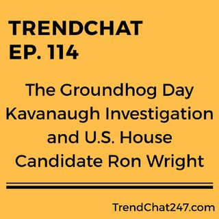Ep. 114 - The Groundhog Day Kavanaugh Investigation and U. S. House Candidate Ron Wright