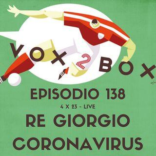 Episodio 138 (4x23) - Re Giorgio Coronavirus (#live2box)