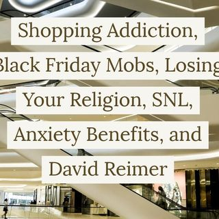Shopping Addiction, Black Friday Mobs, Losing Your Religion, SNL, Anxiety Benefits, and David Reimer