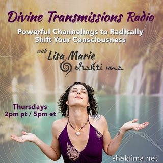 Divine Transmissions Radio with Lisa Marie - Shakti Ma:  Powerful Channelings to Radically Shift You