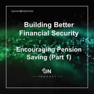 Building Better Financial Security - Encouraging Pension Saving (Part 1) – Episode 24