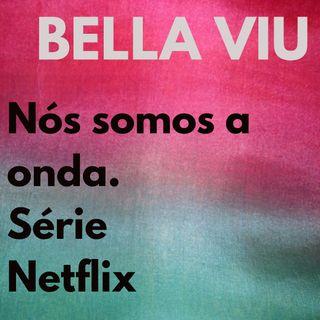 Bella Viu - 10 - Nós somos a onda - Série - Netflix
