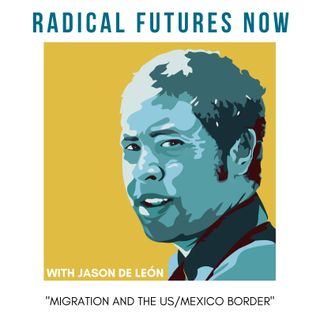Migration & US/Mexico Border conversations with Jason De Leon