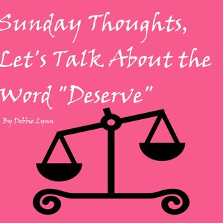 "Sunday Thoughts, Let's Talk About the Word ""Deserve"""