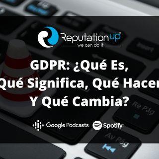GDPR: ¿Qué Es? ¿Qué Significa? ¿Qué Hacer? ¿Qué Cambia?