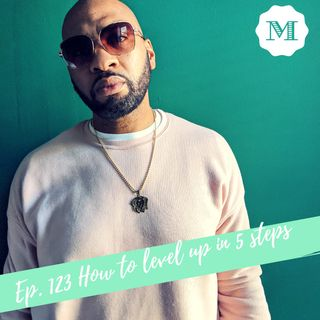 Ep. 123 How to Level up in 5 Steps