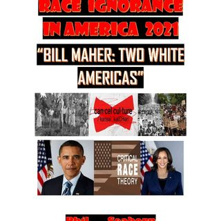 """RACE IGNORANCE IN AMERICA 2021:""""BILL MAHER: TWO WHITE AMERICAS"""""""