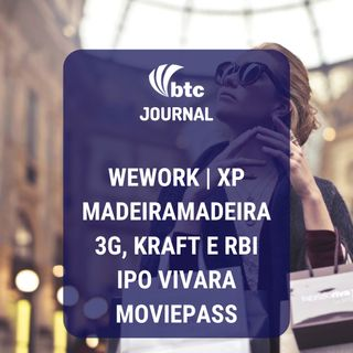 MadeiraMadeira, WeWork, 3G e Kraft, XP, Vivara e MoviePass | BTC Journal 18/09/19