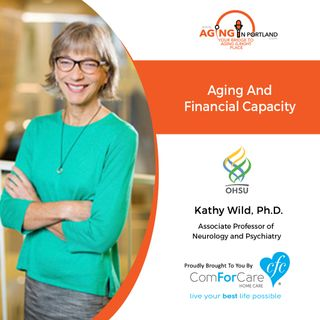 9/2/20: Kathy Wild, Ph.D. with Oregon Health & Science University | Aging and Financial Capacity | Aging in Portland with Mark Turnbull