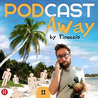 E11 - PODCAST Away by Pinuccio