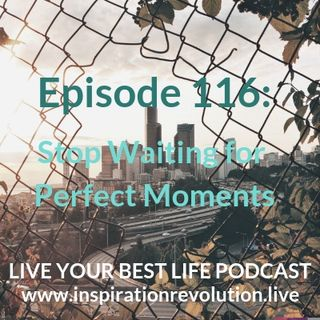 Ep 116 - Stop Waiting forPerfect Moments!