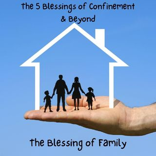 The 5 Blessings of Confinement & Beyond: The Blessing of Family