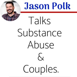 Episode 23: Part 2 of 3 - Jason Polk Talks Substance Abuse & Couples.