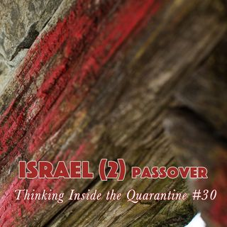Israel (2) Passover (Thinking Inside the Quarantine #30)