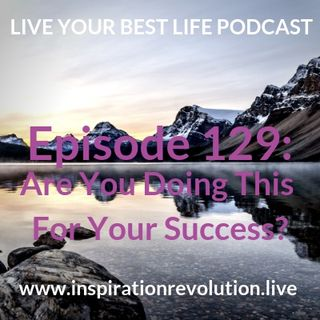 Ep 129 - Do You Do This For For Your Success?