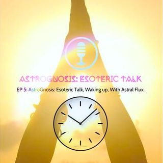 AstroGnosis: Esoteric Talk, Waking up, With Astral Flux.