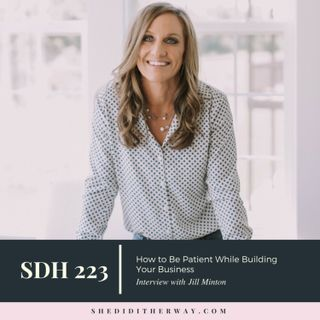 SDH223: How to Be Patient While Building Your Business with Jill Minton