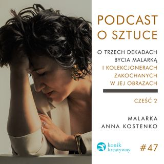 Odcinek 47 / Retrospekcja. Część 2. Rozmowa z artystką Anną Kostenko o trzech dekadach bycia malarką.