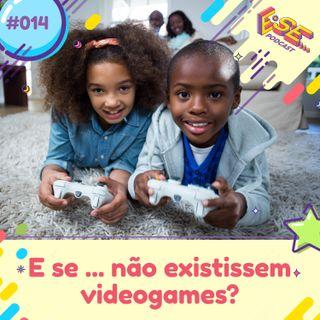 Ep. 14 - E se ... não existissem videogames?