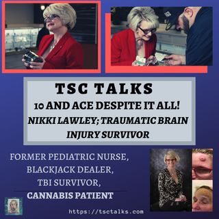 "TSC Talks!  ""10 and Ace Despite It All"" On TBI, with Nikki Lawley, Former Pediatric Nurse, TBI survivor, Cannabis Patient"