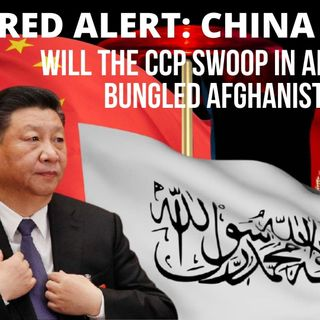 Ep 47 - Red Alert #China 5: Will the CCP Swoop into #Afghanistan After the Botched US Pullout?