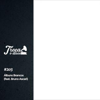Troca o Disco #203: Álbuns Brancos (feat. Bruno Ascari)