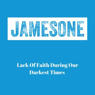 Lack Of Faith During Our Darkest Times