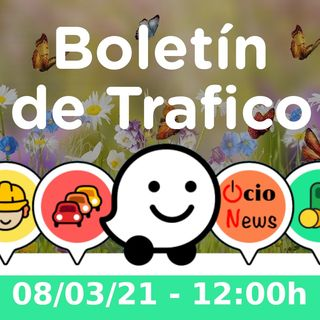 Boletín de Trafico - 08/03/21 - 12:00h