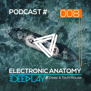 Electronic Anatomy Podcast 008 with Deeplay | Deep & Tech House DJ Mix