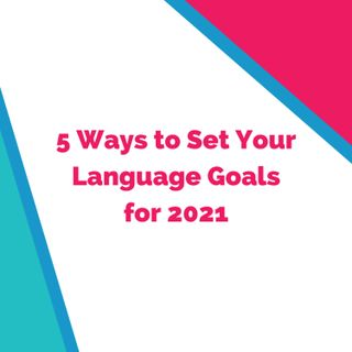 Back from Hiatus with 5 Ways to Set Your Language Goals for 2021