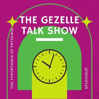 The Importance of Patience Episode 29 - The Gezelle Talk Show