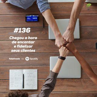 #136 - Chegou a hora de encantar e fidelizar seus clientes